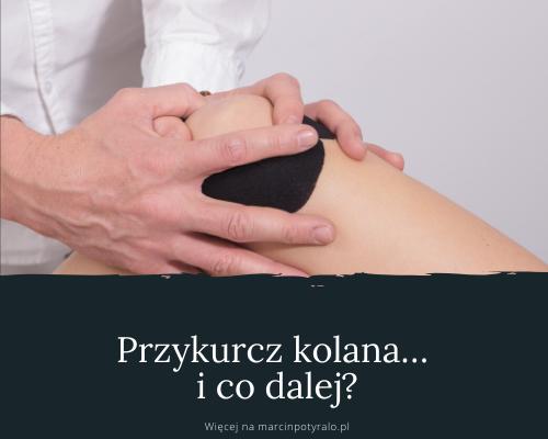 Przykurcz kolana… i co dalej jak postępować żeby nie mieć przykurczu kończyny, w moim przypadku kolana